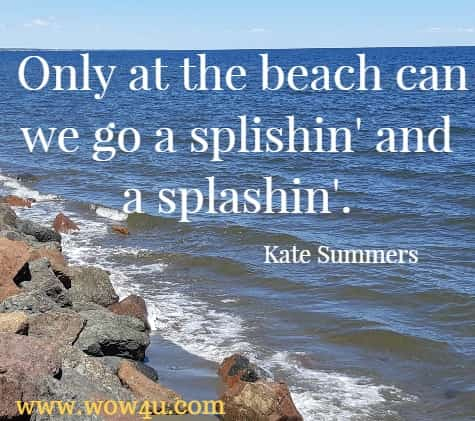 Only at the beach can we go a splishin' and a splashin'. Kate Summers
