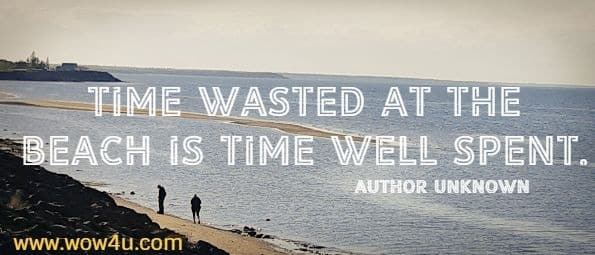 Time wasted at the beach is time well spent. Author Unknown