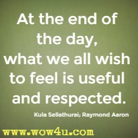At the end of the day, what we all wish to feel is useful and respected.  Kula Sellathurai; Raymond Aaron