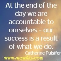 At the end of the day we are accountable to ourselves - our success is a result of what we do. Catherine Pulsifer