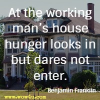 At the working man's house hunger looks in but dares not enter. Benjamin Franklin