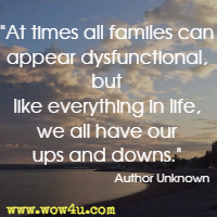 At times all familes can appear dysfunctional, but like everything in life, we all have our ups and downs.  Author Unknown