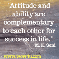 Attitude and ability are complementary to each other for success in life. M. K. Soni