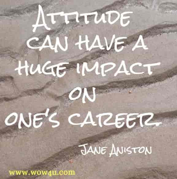 Attitude can have a huge impact on one's career. Jane Aniston