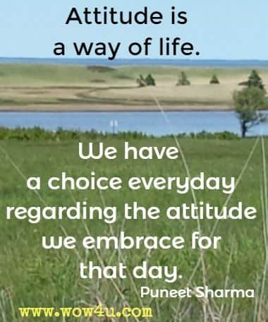 Attitude is a way of life. We have a choice everyday regarding the attitude we embrace for that day. Puneet Sharma