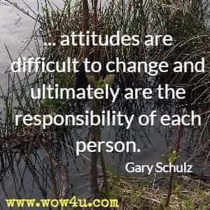 ...attitudes are difficult to change and ultimately are the responsibility of each person. Gary Schulz