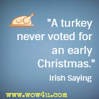 A turkey never voted for an early Christmas. Irish Saying