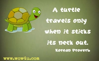 A turtle travels only when it sticks its neck out. Korean Proverb