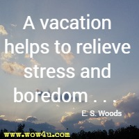 A vacation helps to relieve stress and boredom . . .  E. S. Woods