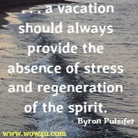 . . .  a vacation should always provide the absence of stress and regeneration of the spirit. Byron Pulsifer