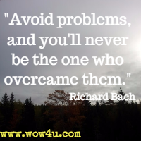 Avoid problems, and you'll never be the one who overcame them. Richard Bach