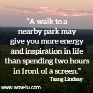 A walk to a nearby park may give you more energy and inspiration  in life than spending two hours in front of a screen.