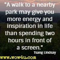 A walk to a nearby park may give you more energy and inspiration in life than spending two hours in front of a screen. Tsang Lindsay