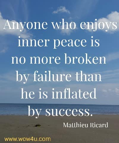 Anyone who enjoys inner peace is no more broken by failure than he is inflated by success.   Matthieu Ricard