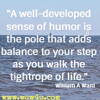 A well-developed sense of humor is the pole that adds balance to your step as you walk the tightrope of life. William A Ward