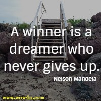 A winner is a dreamer who never gives up. Nelson Mandela