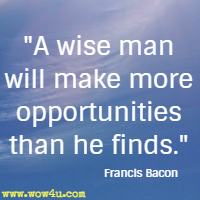 A wise man will make more opportunities than he finds.  Francis Bacon