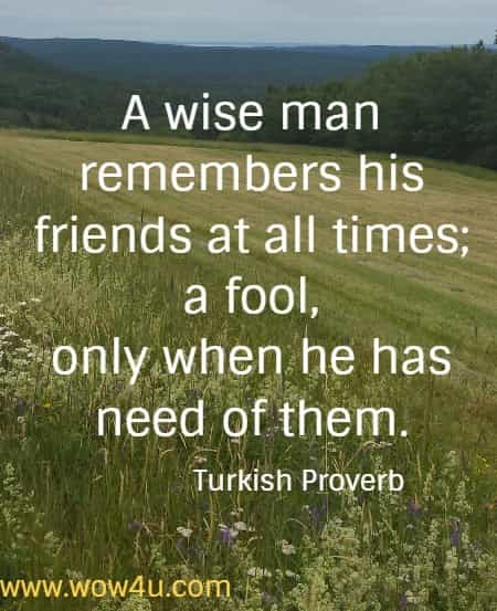 A wise man remembers his friends at all times; a fool, only when he has need of them.  Turkish Proverb