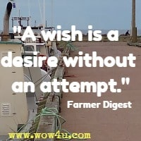 A wish is a desire without an attempt. Farmer Digest
