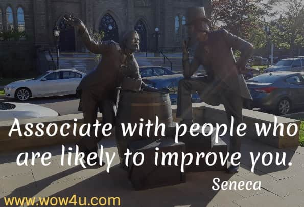 Associate with people who are likely to improve you.   Seneca
