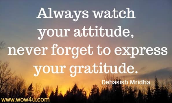 Always watch your attitude, never forget to express your gratitude.  Debasish Mridha