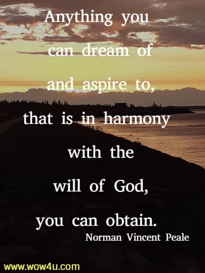 Anything you can dream of and aspire to, that is in harmony with the  will of God, you can obtain. Norman Vincent Peale