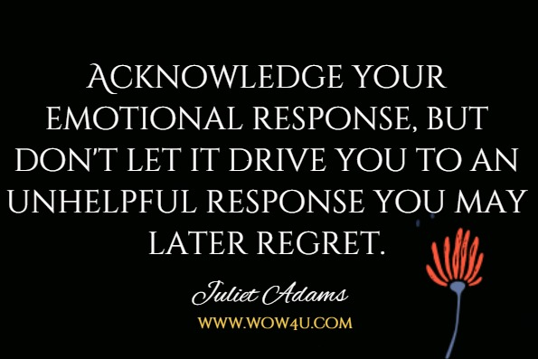 Acknowledge your emotional response, but don't let it drive you to an unhelpful response you may later regret.Juliet Adams, Mindful Leadership For Dummies