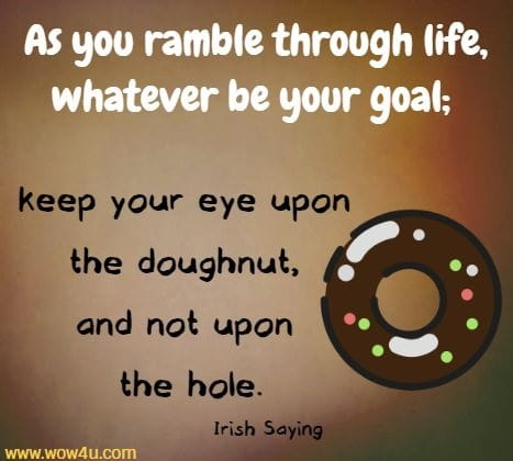 As you ramble through life, whatever be your goal; keep your eye upon the doughnut, and not upon the hole.   Irish Saying