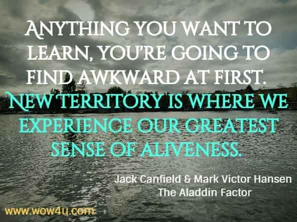 Anything you want to learn, you're going to find awkward at first. New Territory is where we experience our greatest sense of aliveness. Jack Canfield & Mark Victor Hansen, The Aladdin Factor