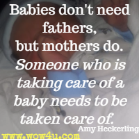 Babies don't need fathers, but mothers do. Someone who is taking care of a baby needs to be taken care of.  Amy Heckerling