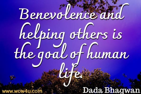 Benevolence and helping others is the goal of human life.Dada Bhagwan, Right Understanding To Helping Others