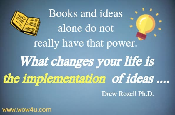 Books and ideas  alone do not really have that power.  What changes your life is the implementation  of ideas .... Drew Rozell Ph.D.