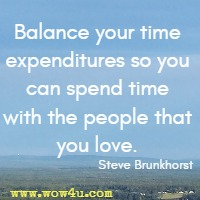 Balance your time expenditures so you can spend time with the people that you love. Steve Brunkhorst