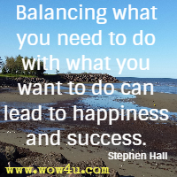 Balancing what you need to do with  what you want to do can lead to happiness and success. Stephen Hall