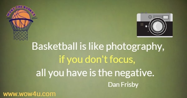 Basketball is like photography, if you don't focus, all you have is the negative.     Dan Frisby