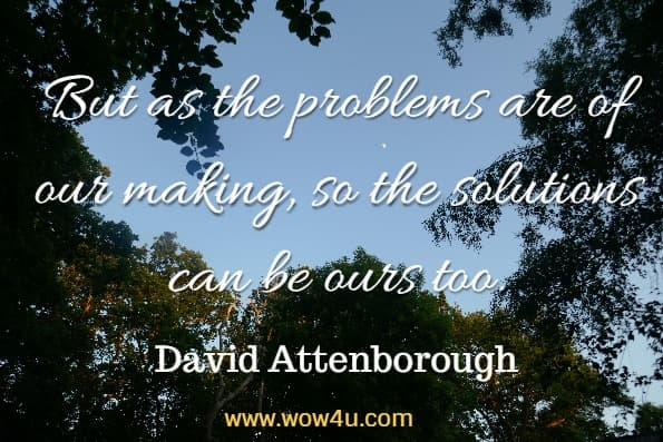 But as the problems are of our making, so the solutions can be ours too. David Attenborough, Our planet
