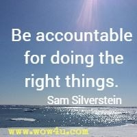 Be accountable for doing the right things. Sam Silverstein
