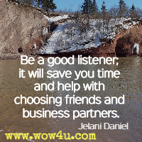 Be a good listener; it will save you time and help with choosing friends and business partners. Jelani Daniel