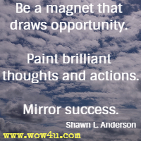 Be a magnet that draws opportunity. Paint brilliant thoughts and actions. Mirror success. Shawn L. Anderson