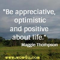 Be appreciative, optimistic and positive about life. Maggie Thompson