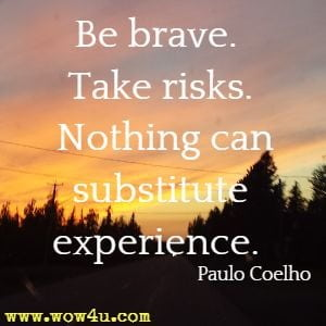 Be brave. Take risks. Nothing can substitute experience. Paulo Coelho