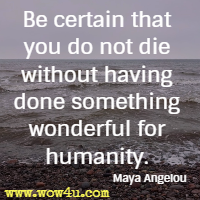 Be certain that you do not die without having done something wonderful for humanity. Maya Angelou