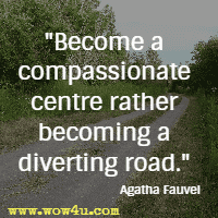 Become a compassionate centre rather becoming a diverting road. Agatha Fauvel