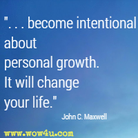 . . . become intentional about personal growth. It will change your life. John C. Maxwell