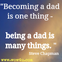 Becoming a dad is one thing - being a dad is many things. Steve Chapman