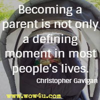 Becoming a parent is not only a defining moment in most people's lives. Christopher Gavigan