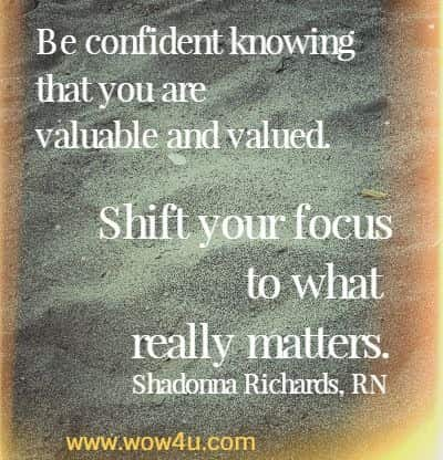 Be confident knowing that you are valuable and valued. Shift your focus to what really matters.   Shadonna Richards, RN