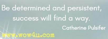 Be determined and persistent, success will find a way. Catherine Pulsifer