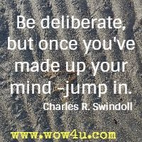 Be deliberate, but once you've made up your mind -jump in. Charles R. Swindoll
