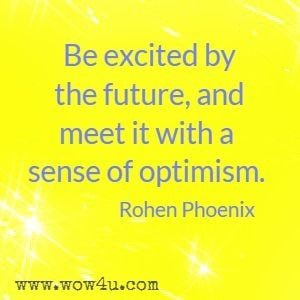 Be excited by the future, and meet it with a sense of optimism. Rohen Phoenix